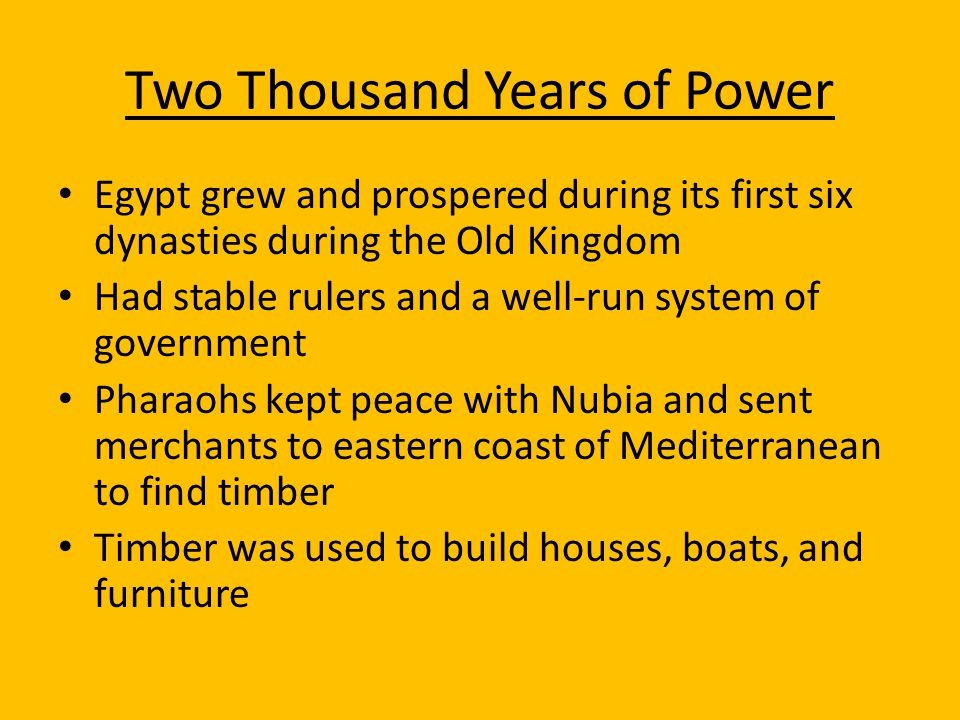 Two Thousand Years of Power Egypt grew and prospered during its first six dynasties during the Old Kingdom Had stable rulers and a well-run system of