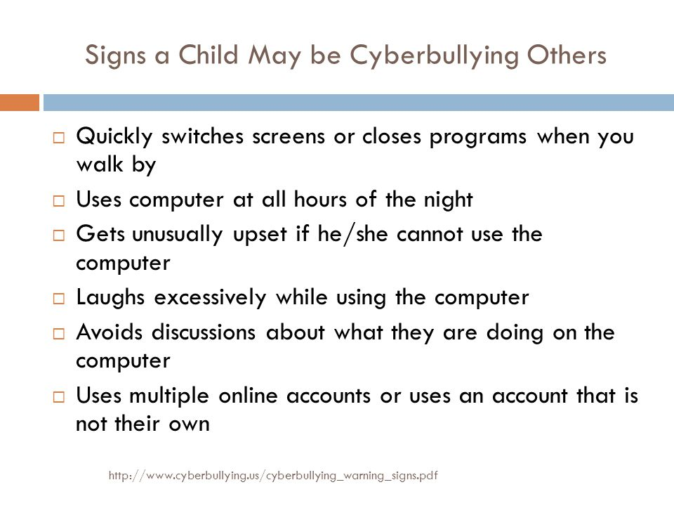 Signs a Child May be Cyberbullying Others http://www.cyberbullying.us/cyberbullying_warning_signs.pdf  Quickly switches screens or closes programs when you walk by  Uses computer at all hours of the night  Gets unusually upset if he/she cannot use the computer  Laughs excessively while using the computer  Avoids discussions about what they are doing on the computer  Uses multiple online accounts or uses an account that is not their own
