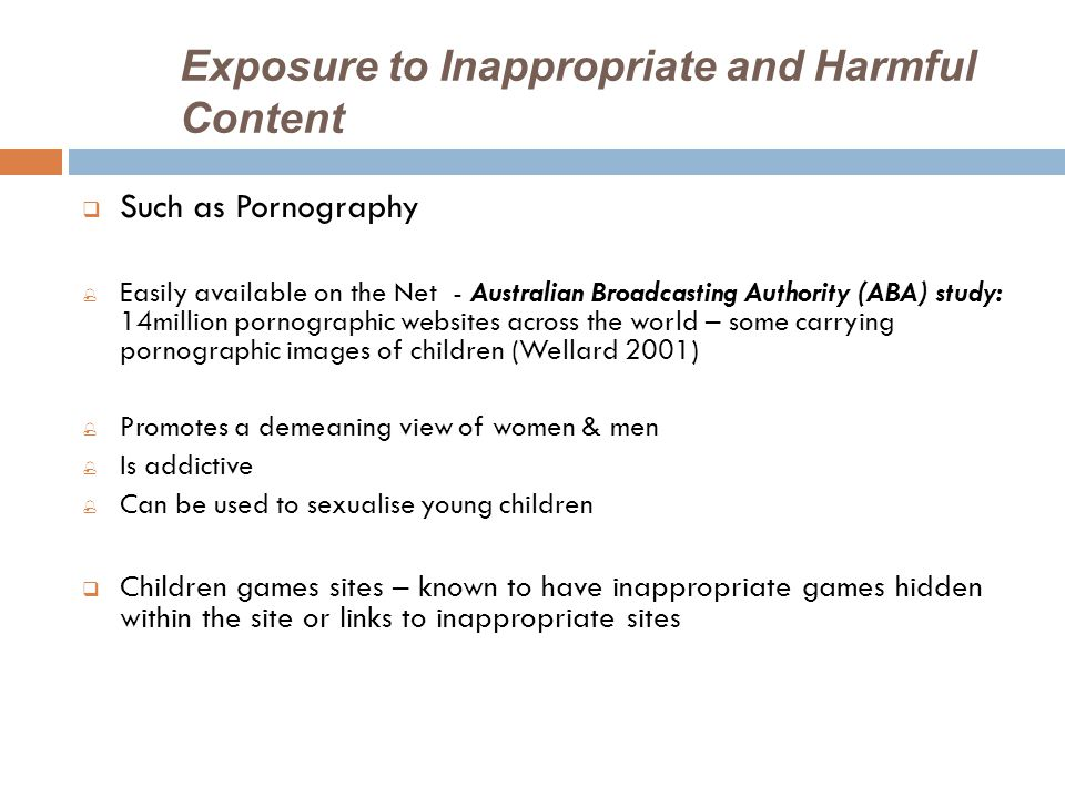 Exposure to Inappropriate and Harmful Content  Such as Pornography  Easily available on the Net - Australian Broadcasting Authority (ABA) study: 14million pornographic websites across the world – some carrying pornographic images of children (Wellard 2001)  Promotes a demeaning view of women & men  Is addictive  Can be used to sexualise young children  Children games sites – known to have inappropriate games hidden within the site or links to inappropriate sites