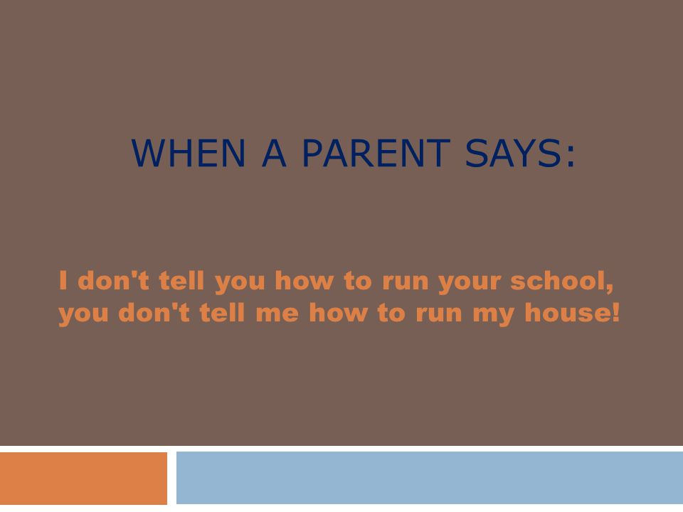 WHEN A PARENT SAYS: I don t tell you how to run your school, you don t tell me how to run my house!