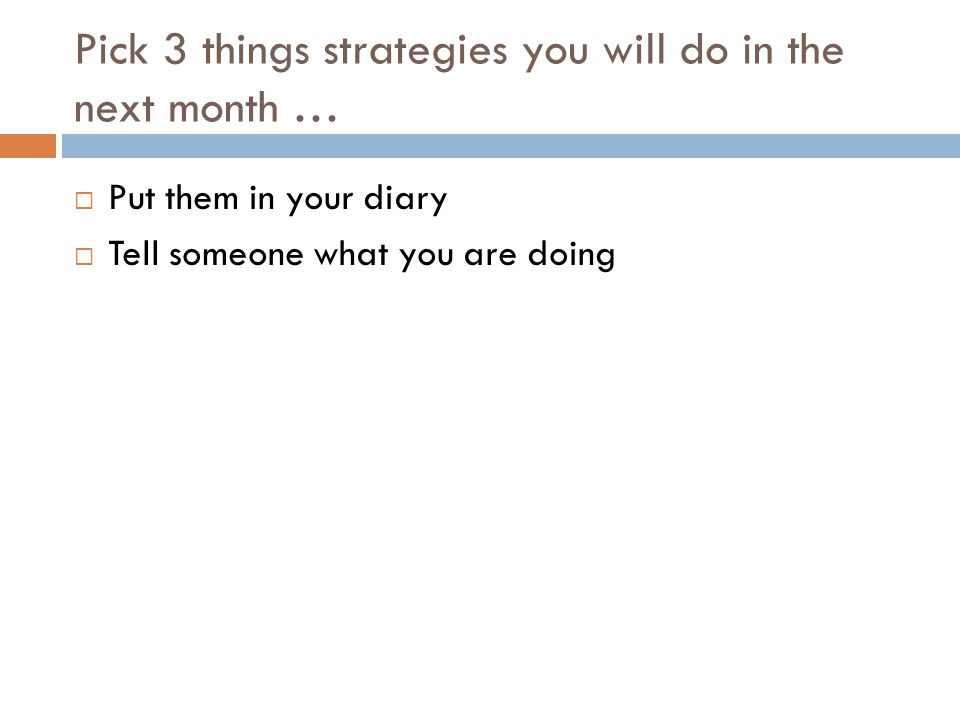 Pick 3 things strategies you will do in the next month …  Put them in your diary  Tell someone what you are doing