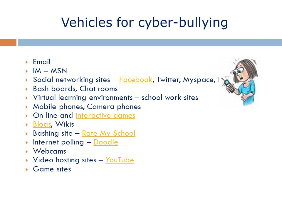 Vehicles for cyber-bullying  Email  IM – MSN  Social networking sites – Facebook, Twitter, Myspace, Bebo etc.Facebook  Bash boards, Chat rooms  Virtual learning environments – school work sites  Mobile phones, Camera phones  On line and interactive gamesinteractive games  Blogs, Wikis Blogs  Bashing site – Rate My SchoolRate My School  Internet polling – DoodleDoodle  Webcams  Video hosting sites – YouTubeYouTube  Game sites