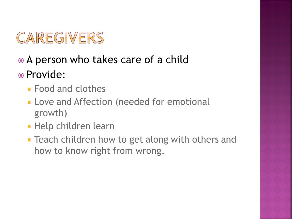  A person who takes care of a child  Provide:  Food and clothes  Love and Affection (needed for emotional growth)  Help children learn  Teach children how to get along with others and how to know right from wrong.
