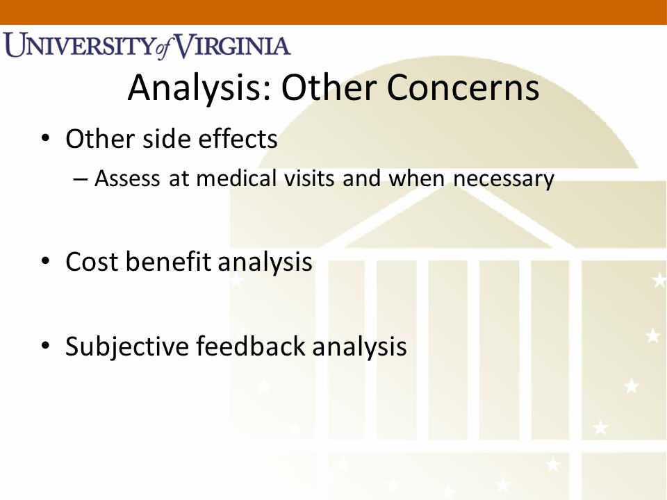 Analysis: Other Concerns Other side effects – Assess at medical visits and when necessary Cost benefit analysis Subjective feedback analysis