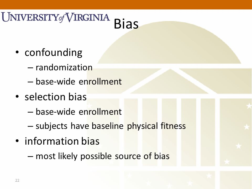 22 Bias confounding – randomization – base-wide enrollment selection bias – base-wide enrollment – subjects have baseline physical fitness information bias – most likely possible source of bias