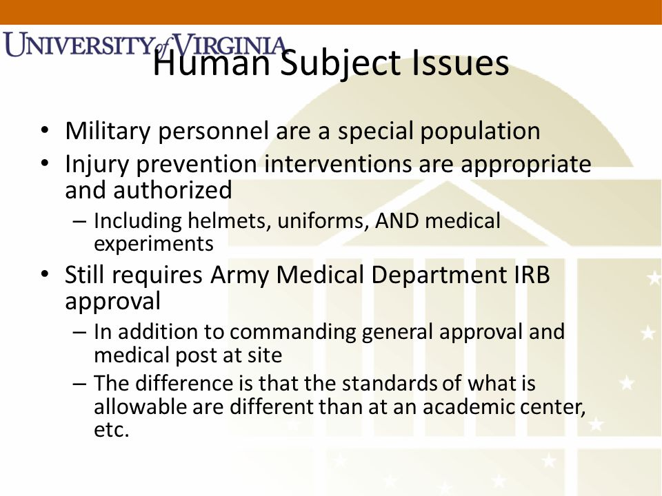 Human Subject Issues Military personnel are a special population Injury prevention interventions are appropriate and authorized – Including helmets, uniforms, AND medical experiments Still requires Army Medical Department IRB approval – In addition to commanding general approval and medical post at site – The difference is that the standards of what is allowable are different than at an academic center, etc.