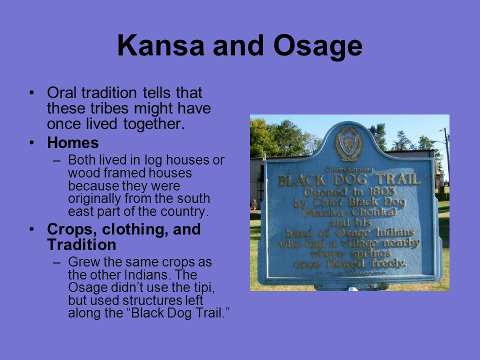 Kansa and Osage Oral tradition tells that these tribes might have once lived together.