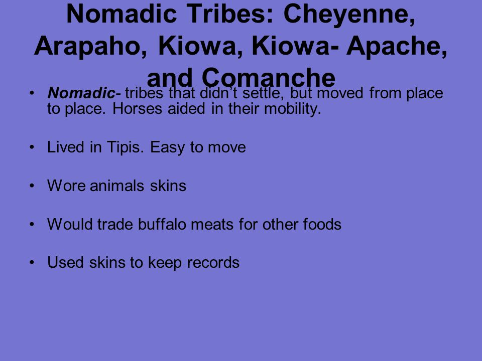 Nomadic Tribes: Cheyenne, Arapaho, Kiowa, Kiowa- Apache, and Comanche Nomadic- tribes that didn't settle, but moved from place to place.