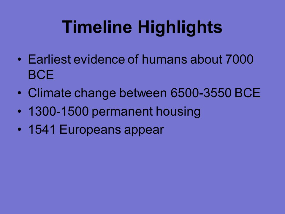 Timeline Highlights Earliest evidence of humans about 7000 BCE Climate change between 6500-3550 BCE 1300-1500 permanent housing 1541 Europeans appear