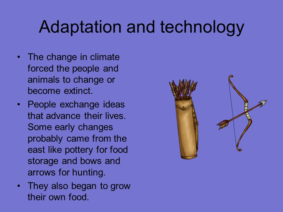 Adaptation and technology The change in climate forced the people and animals to change or become extinct.