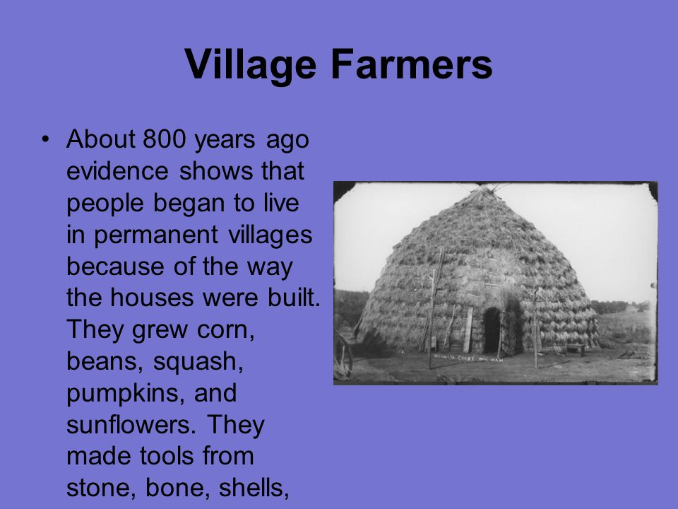 Village Farmers About 800 years ago evidence shows that people began to live in permanent villages because of the way the houses were built.