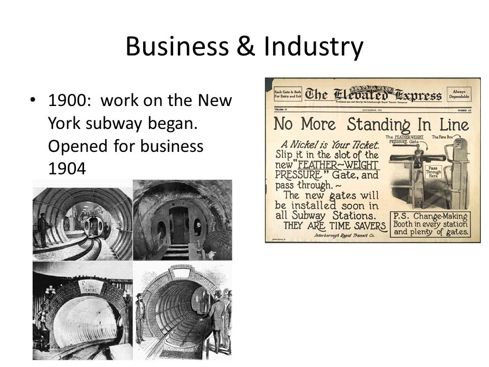 Business & Industry 1900: work on the New York subway began. Opened for business 1904