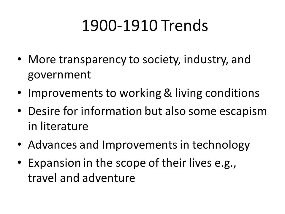1900-1910 Trends More transparency to society, industry, and government Improvements to working & living conditions Desire for information but also some escapism in literature Advances and Improvements in technology Expansion in the scope of their lives e.g., travel and adventure