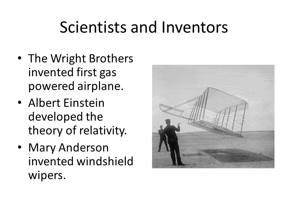 Scientists and Inventors The Wright Brothers invented first gas powered airplane.