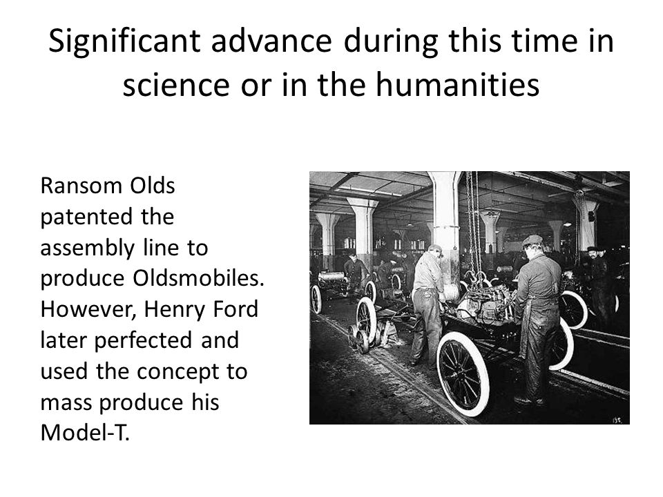 Significant advance during this time in science or in the humanities Ransom Olds patented the assembly line to produce Oldsmobiles.