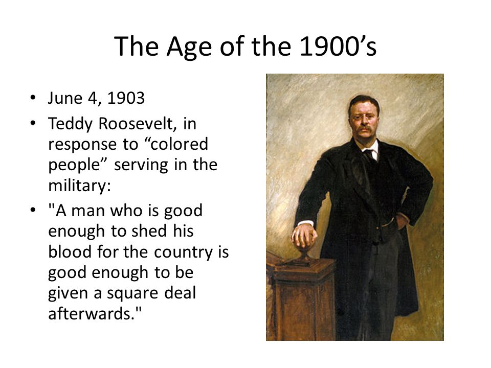 June 4, 1903 Teddy Roosevelt, in response to colored people serving in the military: A man who is good enough to shed his blood for the country is good enough to be given a square deal afterwards.