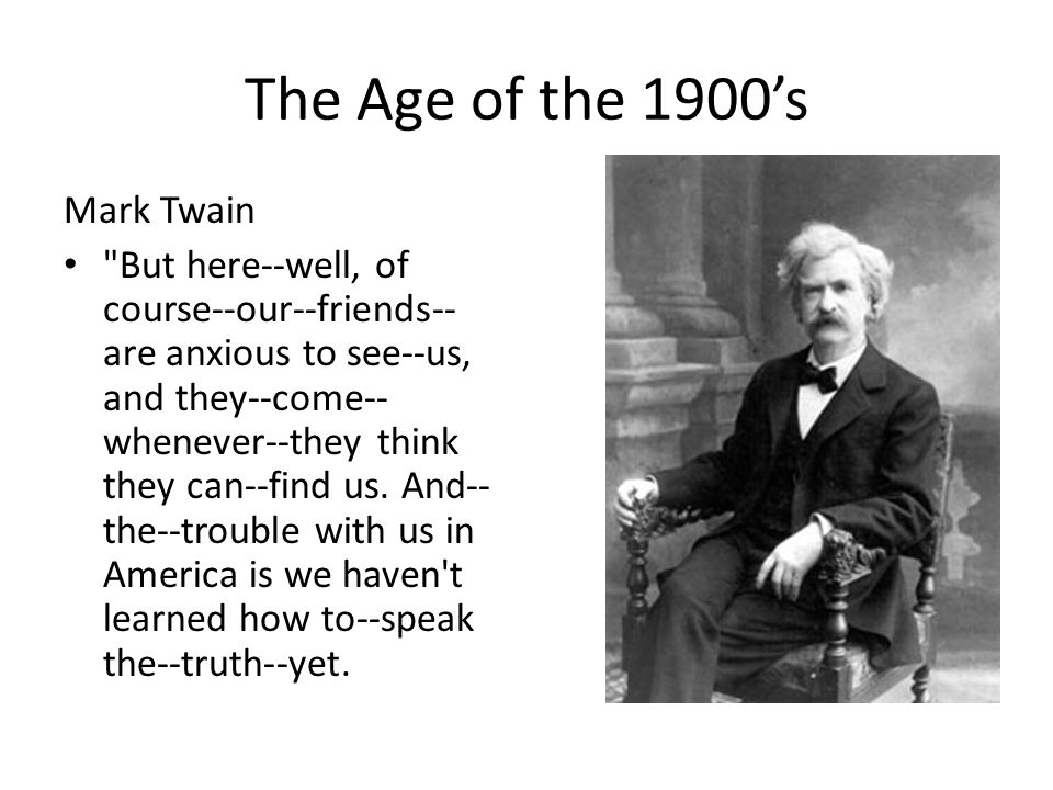 The Age of the 1900's Mark Twain But here--well, of course--our--friends-- are anxious to see--us, and they--come-- whenever--they think they can--find us.