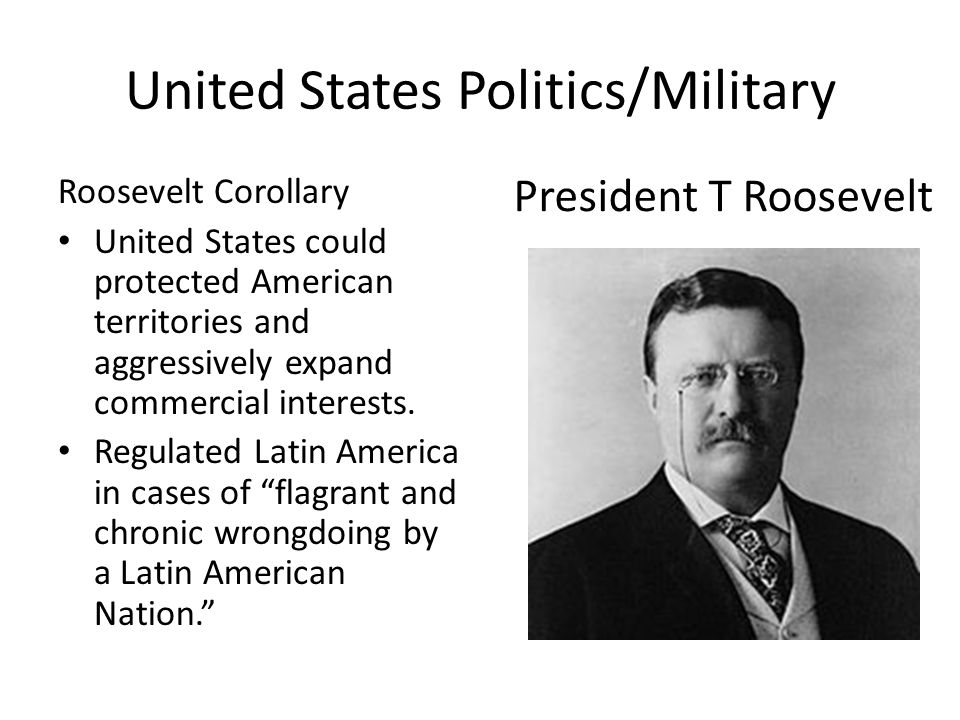 United States Politics/Military Roosevelt Corollary United States could protected American territories and aggressively expand commercial interests.