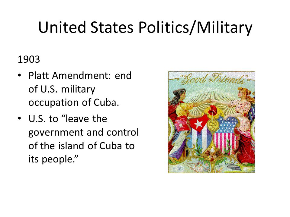 United States Politics/Military 1903 Platt Amendment: end of U.S.