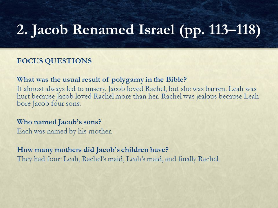 FOCUS QUESTIONS What was the usual result of polygamy in the Bible? It almost always led to misery. Jacob loved Rachel, but she was barren. Leah was h