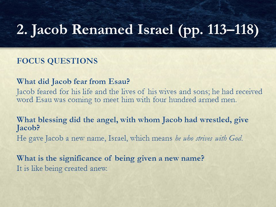 FOCUS QUESTIONS What did Jacob fear from Esau? Jacob feared for his life and the lives of his wives and sons; he had received word Esau was coming to