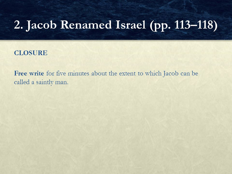 CLOSURE Free write for five minutes about the extent to which Jacob can be called a saintly man. 2. Jacob Renamed Israel (pp. 113–118)