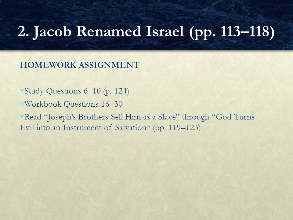 "HOMEWORK ASSIGNMENT  Study Questions 6–10 (p. 124)  Workbook Questions 16–30  Read ""Joseph's Brothers Sell Him as a Slave"" through ""God Turns Evil"