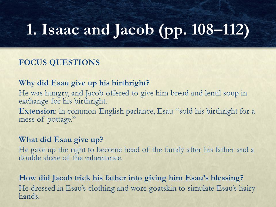 FOCUS QUESTIONS Why did Esau give up his birthright? He was hungry, and Jacob offered to give him bread and lentil soup in exchange for his birthright