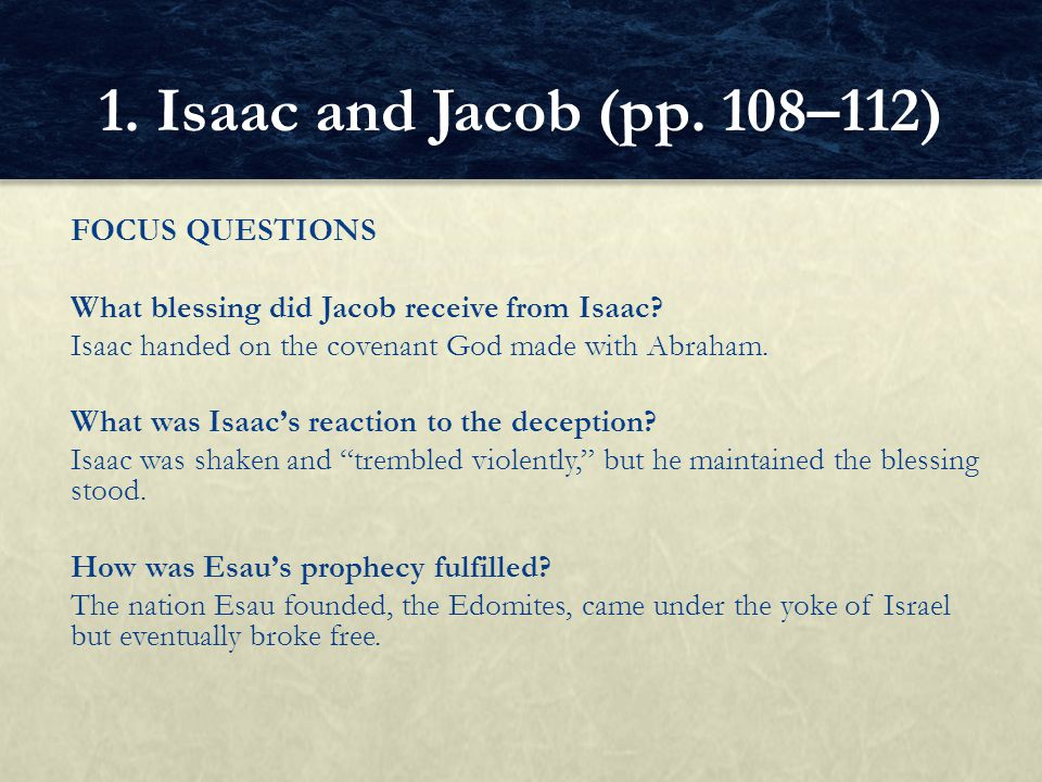 FOCUS QUESTIONS What blessing did Jacob receive from Isaac? Isaac handed on the covenant God made with Abraham. What was Isaac's reaction to the decep