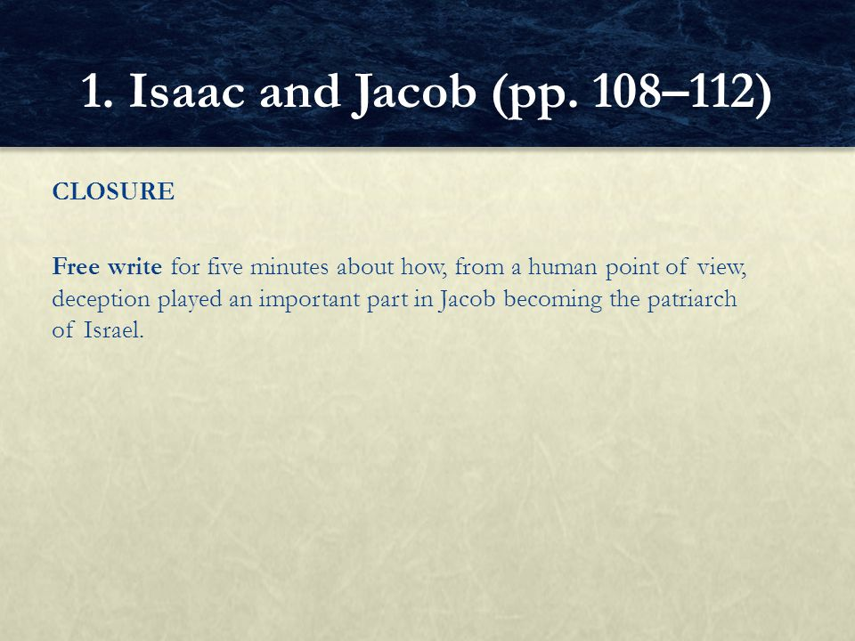 CLOSURE Free write for five minutes about how, from a human point of view, deception played an important part in Jacob becoming the patriarch of Israe