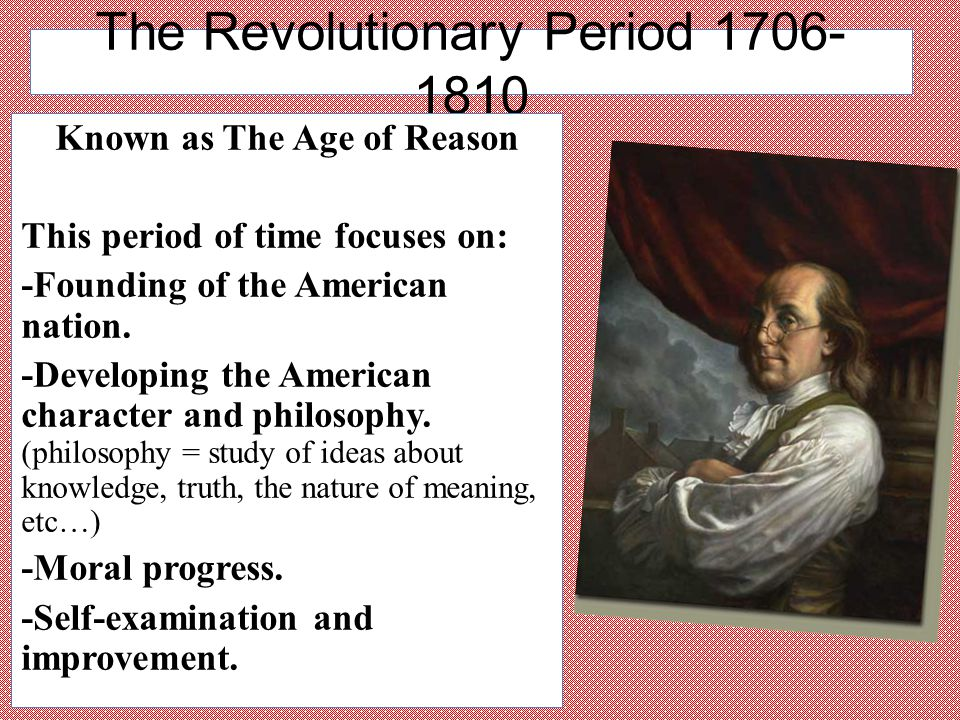 The Revolutionary Period 1706- 1810 Known as The Age of Reason This period of time focuses on: -Founding of the American nation. -Developing the Ameri