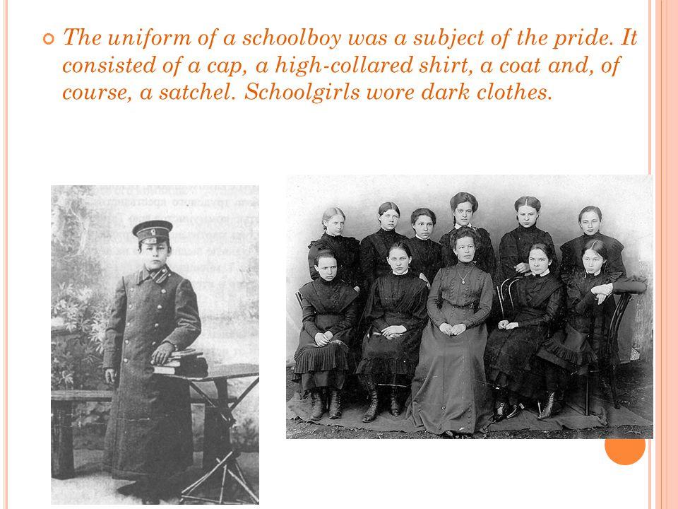 The uniform of a schoolboy was a subject of the pride. It consisted of a cap, a high-collared shirt, a coat and, of course, a satchel. Schoolgirls wor