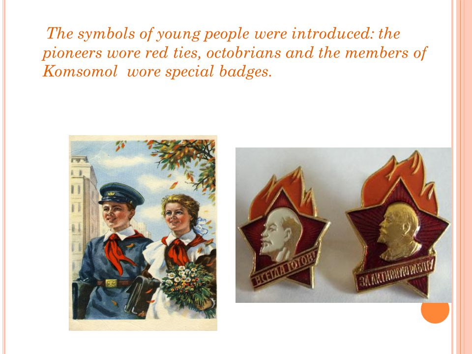 The symbols of young people were introduced: the pioneers wore red ties, octobrians and the members of Komsomol wore special badges.