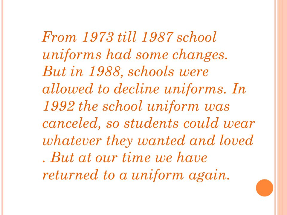 From 1973 till 1987 school uniforms had some changes. But in 1988, schools were allowed to decline uniforms. In 1992 the school uniform was canceled,