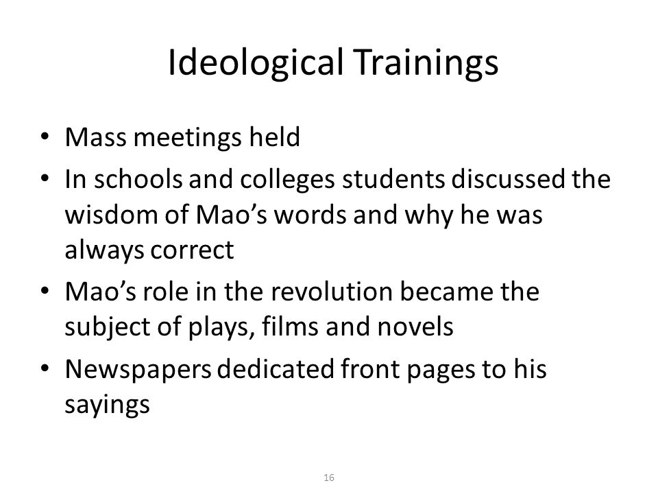 16 Ideological Trainings Mass meetings held In schools and colleges students discussed the wisdom of Mao's words and why he was always correct Mao's r