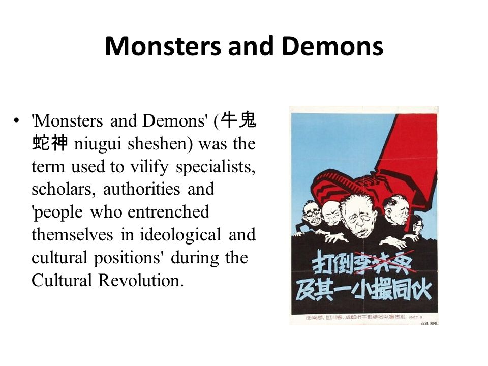 Monsters and Demons Monsters and Demons ( 牛鬼 蛇神 niugui sheshen) was the term used to vilify specialists, scholars, authorities and people who entrenched themselves in ideological and cultural positions during the Cultural Revolution.