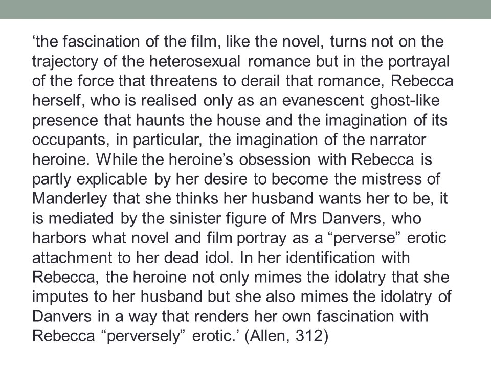 'the fascination of the film, like the novel, turns not on the trajectory of the heterosexual romance but in the portrayal of the force that threatens to derail that romance, Rebecca herself, who is realised only as an evanescent ghost-like presence that haunts the house and the imagination of its occupants, in particular, the imagination of the narrator heroine.