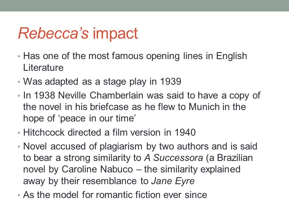 Rebecca's impact Has one of the most famous opening lines in English Literature Was adapted as a stage play in 1939 In 1938 Neville Chamberlain was said to have a copy of the novel in his briefcase as he flew to Munich in the hope of 'peace in our time' Hitchcock directed a film version in 1940 Novel accused of plagiarism by two authors and is said to bear a strong similarity to A Successora (a Brazilian novel by Caroline Nabuco – the similarity explained away by their resemblance to Jane Eyre As the model for romantic fiction ever since