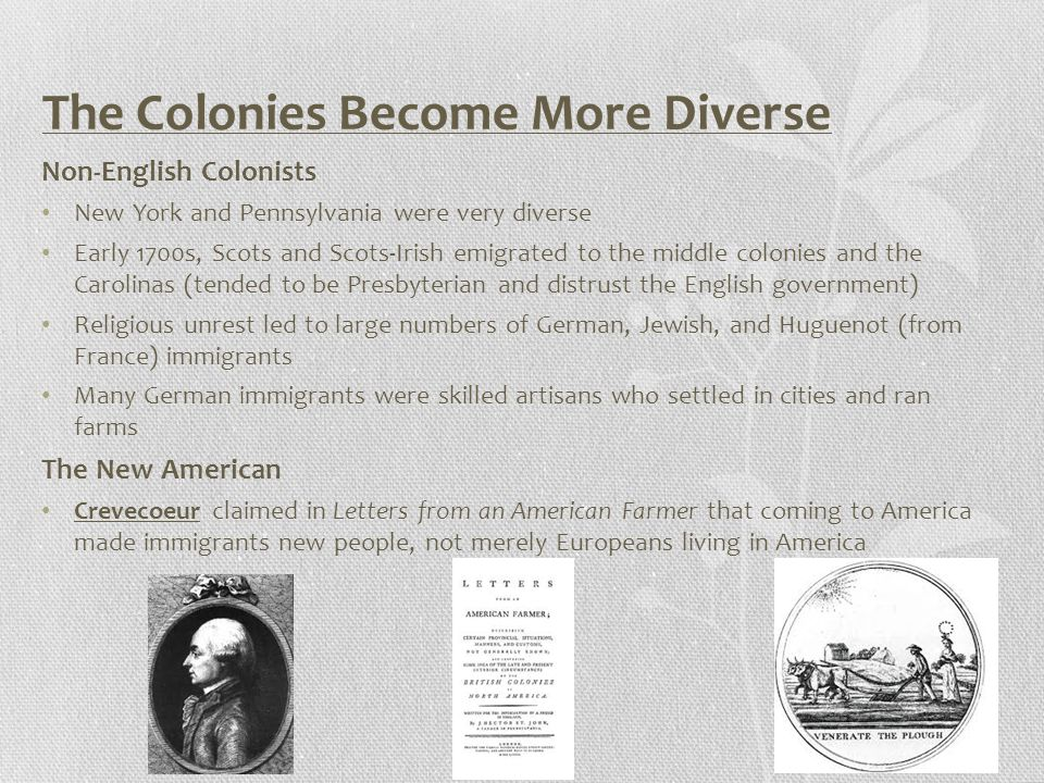 The Colonies Become More Diverse Non-English Colonists New York and Pennsylvania were very diverse Early 1700s, Scots and Scots-Irish emigrated to the