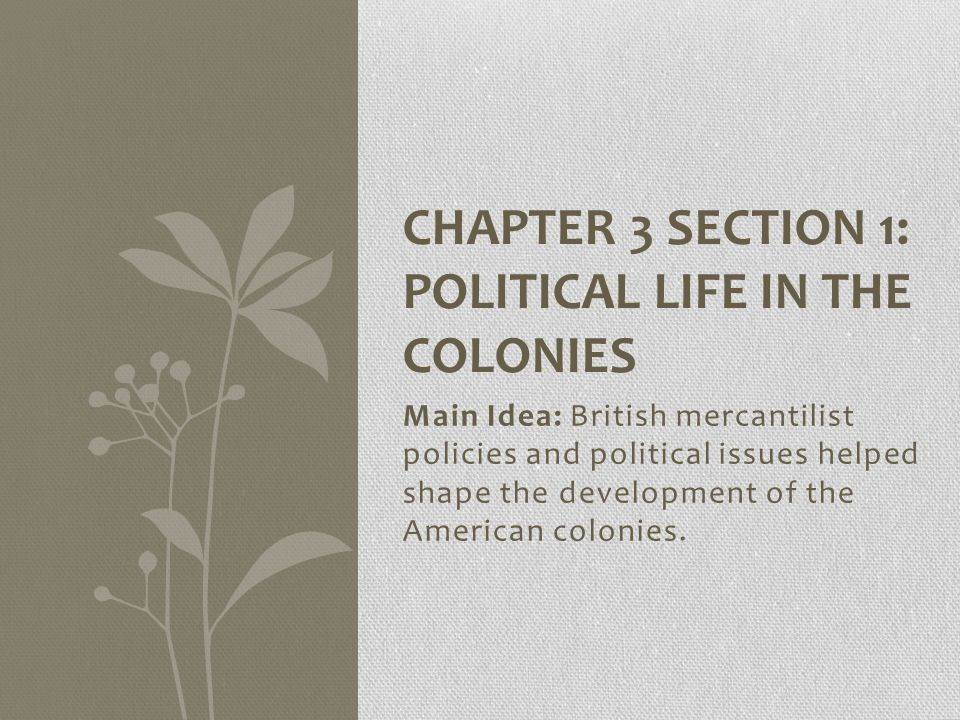 Main Idea: British mercantilist policies and political issues helped shape the development of the American colonies. CHAPTER 3 SECTION 1: POLITICAL LI