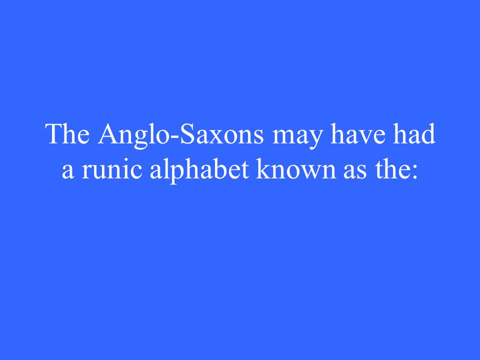 The Anglo-Saxons may have had a runic alphabet known as the: