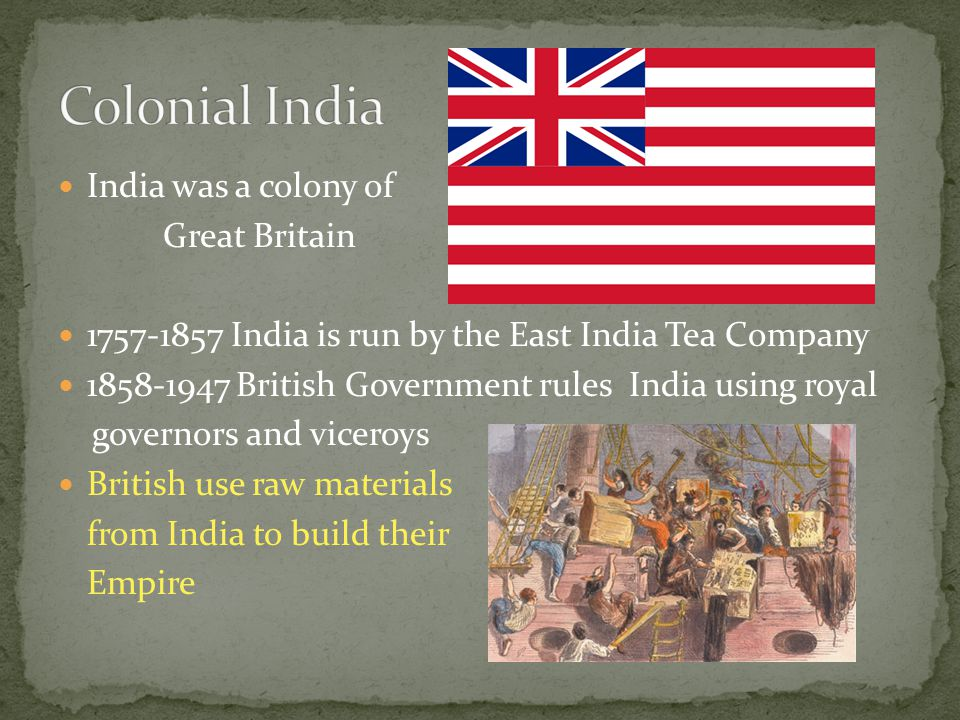 India was a colony of Great Britain 1757-1857 India is run by the East India Tea Company 1858-1947 British Government rules India using royal governors and viceroys British use raw materials from India to build their Empire