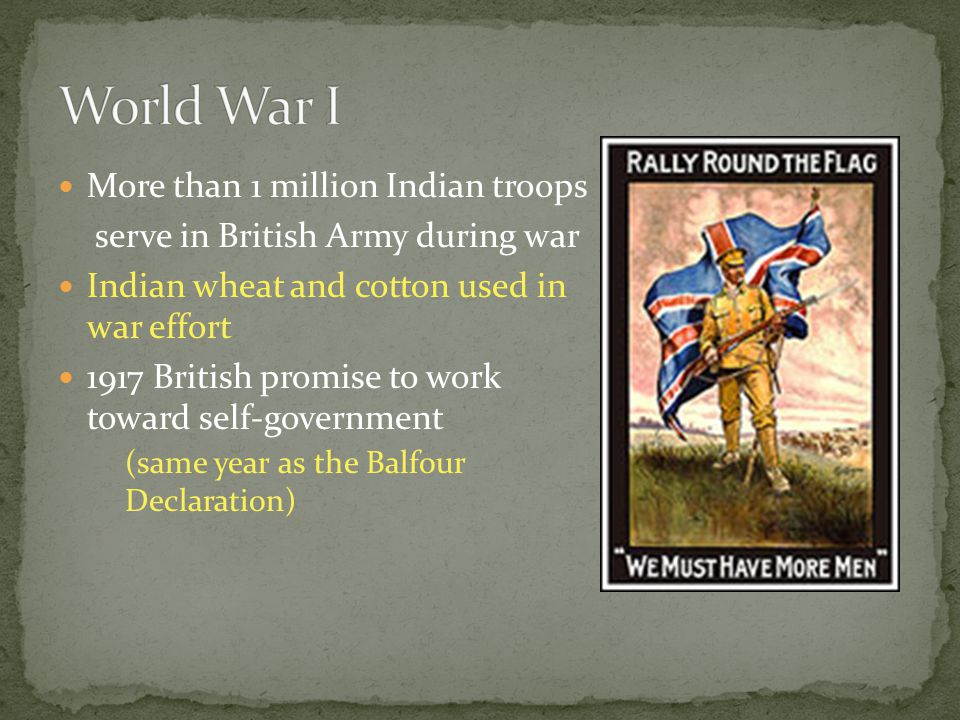 More than 1 million Indian troops serve in British Army during war Indian wheat and cotton used in war effort 1917 British promise to work toward self-government (same year as the Balfour Declaration)