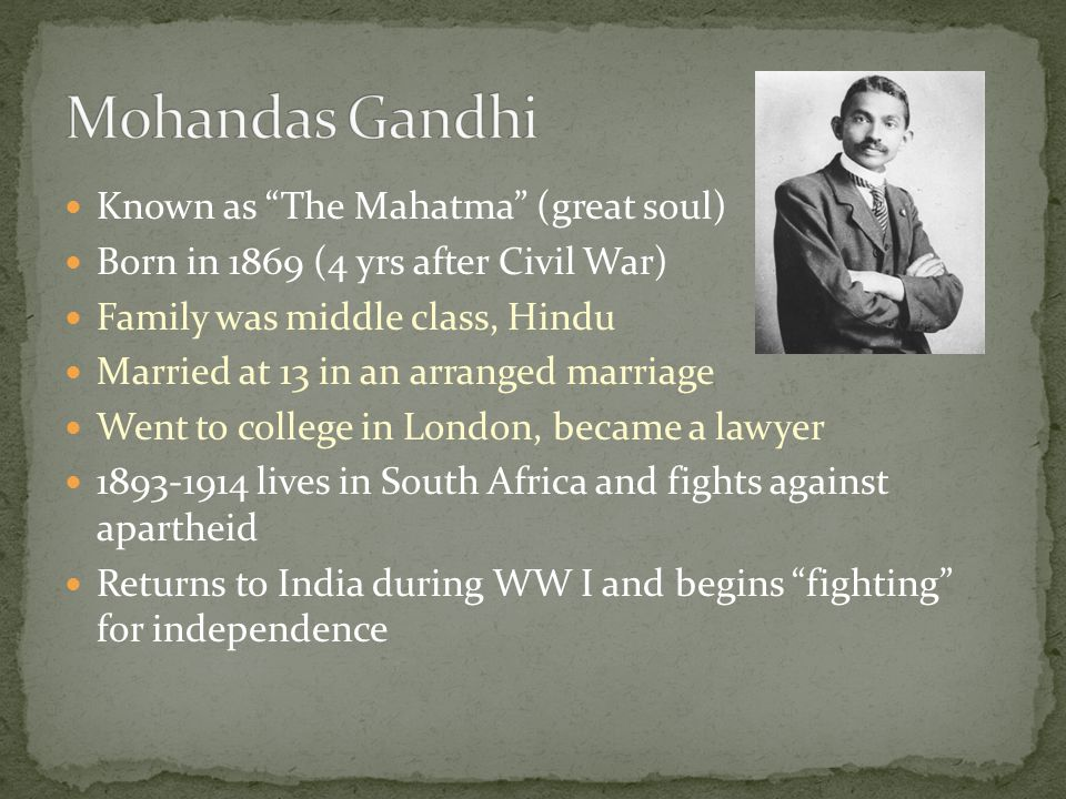 Known as The Mahatma (great soul) Born in 1869 (4 yrs after Civil War) Family was middle class, Hindu Married at 13 in an arranged marriage Went to college in London, became a lawyer 1893-1914 lives in South Africa and fights against apartheid Returns to India during WW I and begins fighting for independence