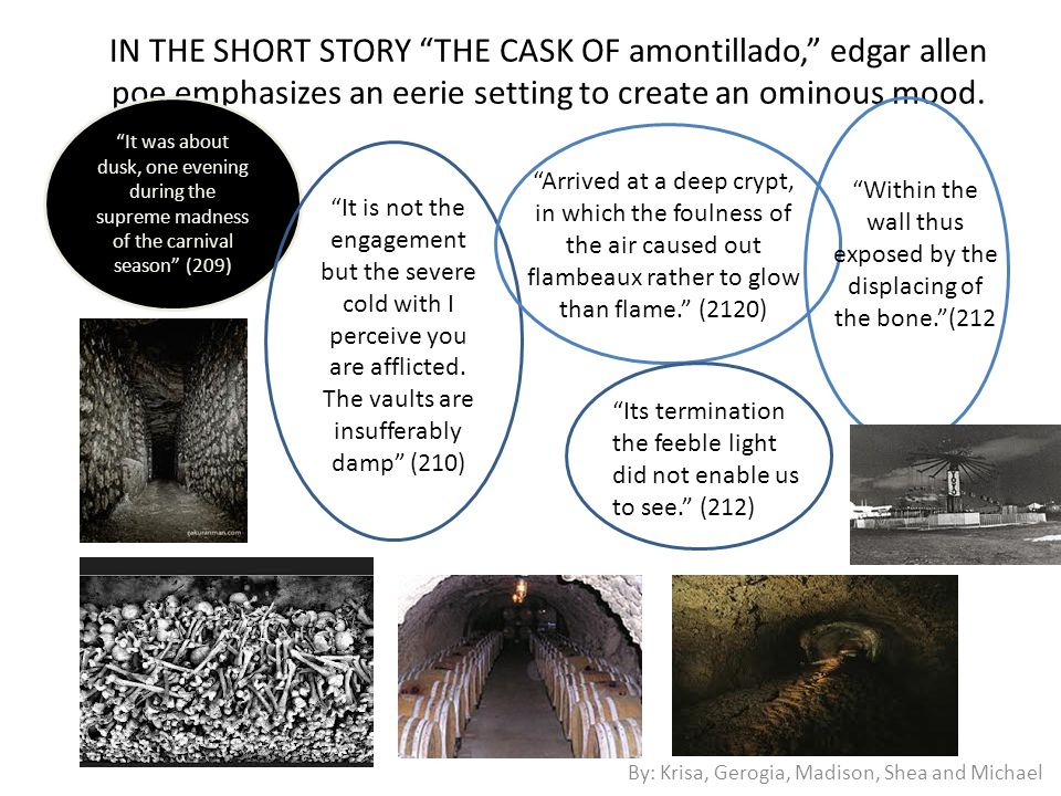 In the short story The Cask of Amontillado , Edgar Allen Poe uses characterization to create an ominous mood.