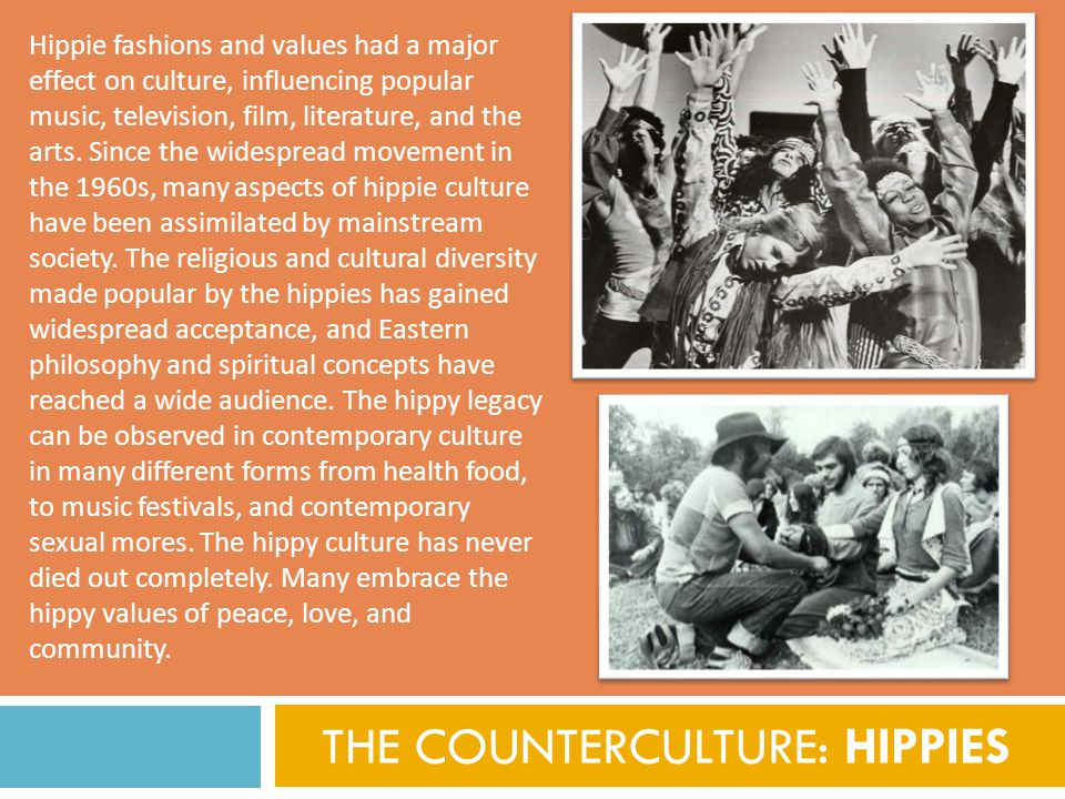 THE COUNTERCULTURE: HIPPIES Hippie fashions and values had a major effect on culture, influencing popular music, television, film, literature, and the arts.