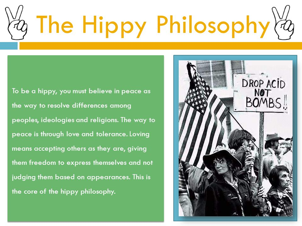The Hippy Philosophy To be a hippy, you must believe in peace as the way to resolve differences among peoples, ideologies and religions.
