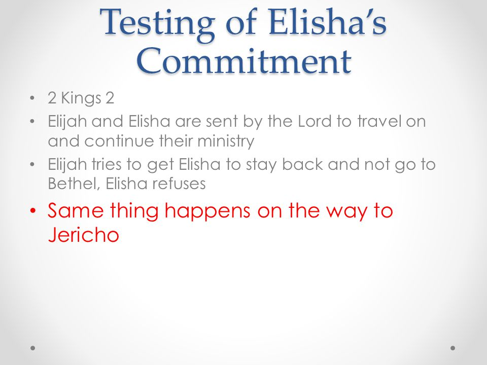 Testing of Elisha's Commitment 2 Kings 2 Elijah and Elisha are sent by the Lord to travel on and continue their ministry Elijah tries to get Elisha to