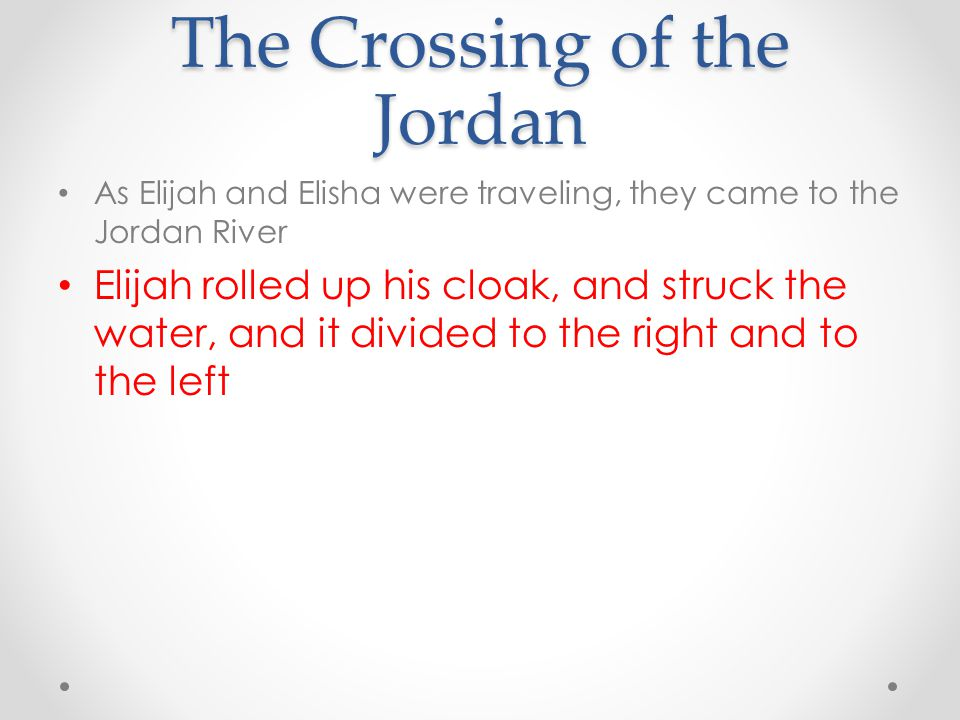 The Crossing of the Jordan As Elijah and Elisha were traveling, they came to the Jordan River Elijah rolled up his cloak, and struck the water, and it
