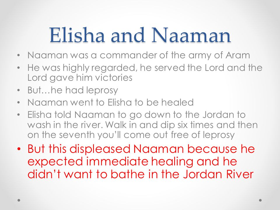 Elisha and Naaman Naaman was a commander of the army of Aram He was highly regarded, he served the Lord and the Lord gave him victories But…he had lep